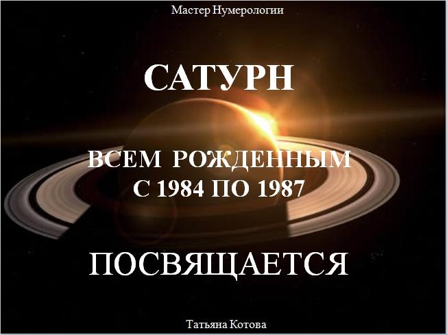 САТУРН. ВСЕМ РОЖДЁННЫМ с 1984 по 1987 ГОДЫ ПОСВЯЩАЕТСЯ.