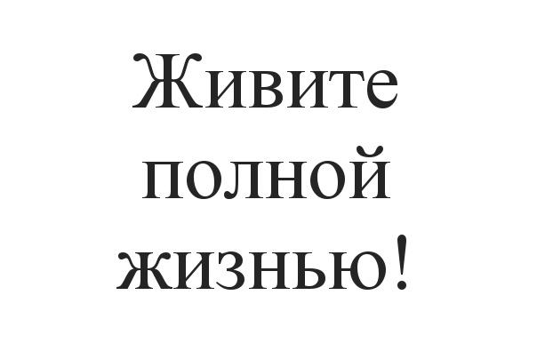 ЖИВИТЕ ПОЛНОЙ ЖИЗНЬЮ!!!!