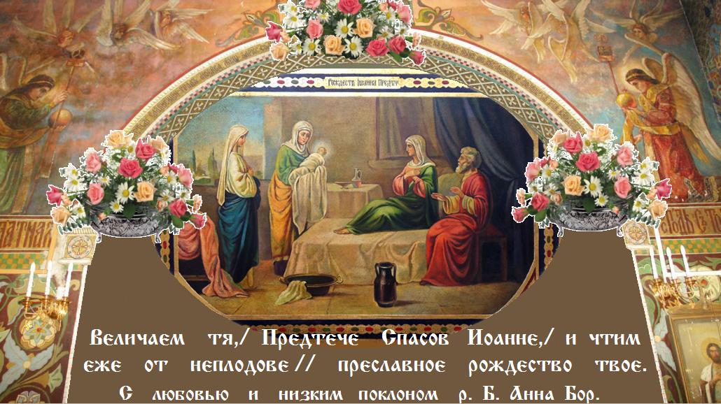 С РОЖДЕСТВОМ ЧЕСТНОГО И СЛАВНОГО ПРОРОКА , ПРЕДТЕЧИ И КРЕСТИТЕЛЯ ГОСПОДНЯ ИОАННА !